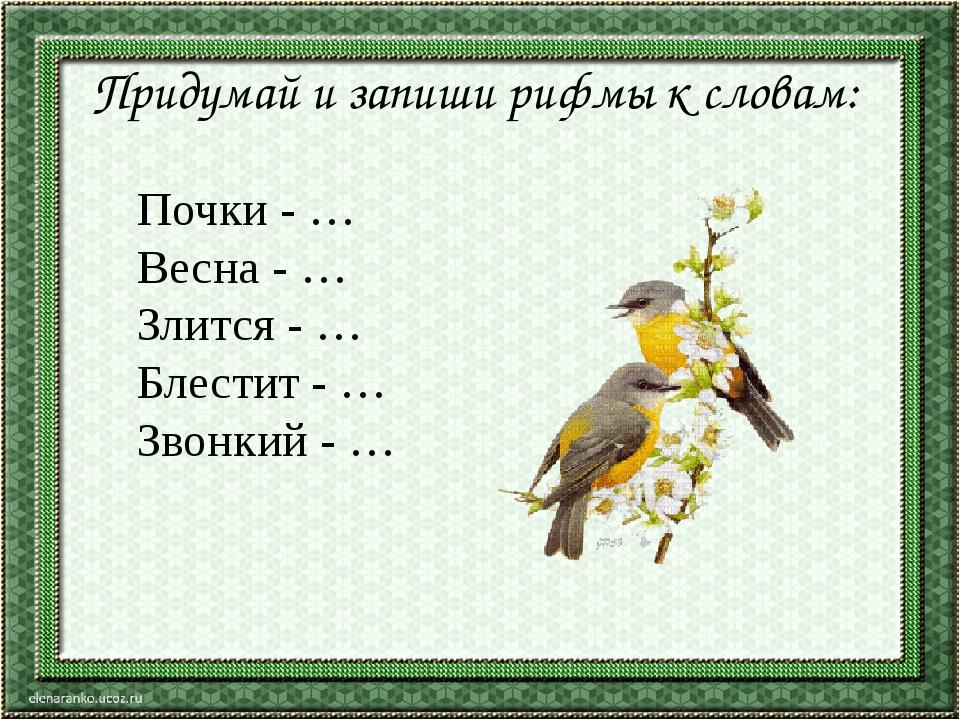 Придумай и запиши рифмы к словам: Почки - … Весна - … Злится - … Блестит - …...