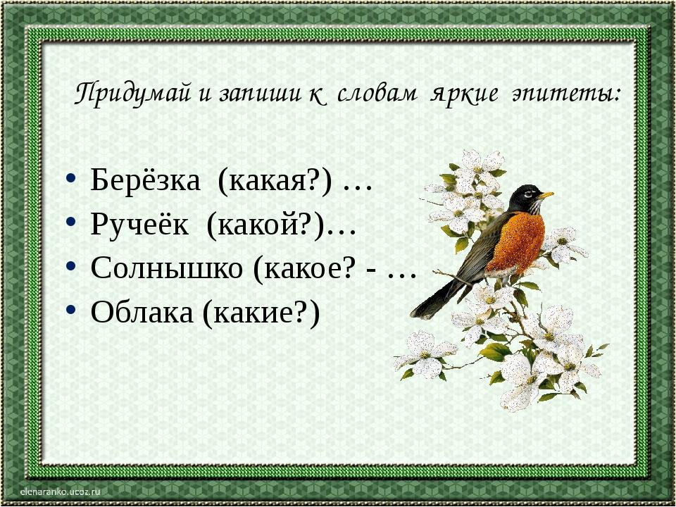 Придумай и запиши к словам яркие эпитеты: Берёзка (какая?) … Ручеёк (какой?)...
