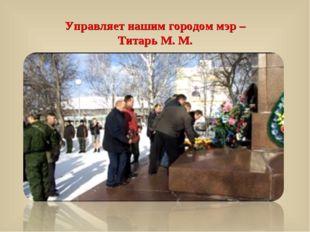 Управляет нашим городом мэр – Титарь М. М.