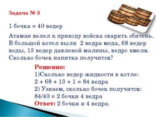 Задача № 3 1 бочка = 40 ведер Атаман велел к приходу войска сварить сбитень.