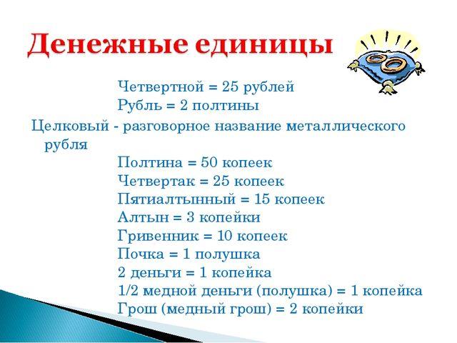 Четвертной = 25 рублей Рубль = 2 полтины Целковый - разговорное название...