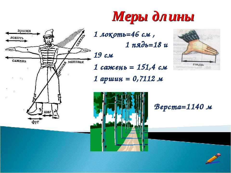 1 локоть=46 см , 1 пядь=18 и 19 см 1 сажень = 151,4 см 1 аршин = 0,7112 м Вер...