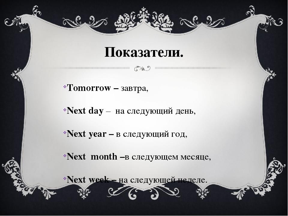 Показатели. Tomorrow – завтра, Next day – на следующий день, Next year – в сл...