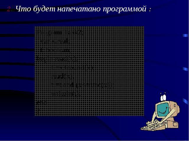 2. Что будет напечатано программой : Program Task2; var х:real; t: boolean; b...