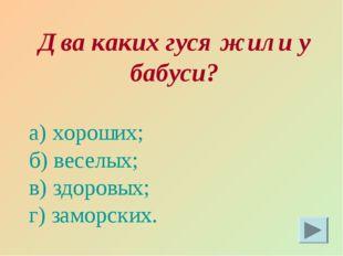 Два каких гуся жили у бабуси? а) хороших; б) веселых; в) здоровых; г) заморск