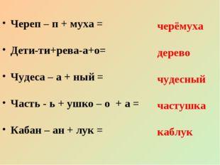 Череп – п + муха = Дети-ти+рева-а+о= Чудеса – а + ный = Часть - ь + ушко – о