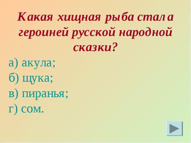 Какая хищная рыба стала героиней русской народной сказки? а) акула; б) щука;...