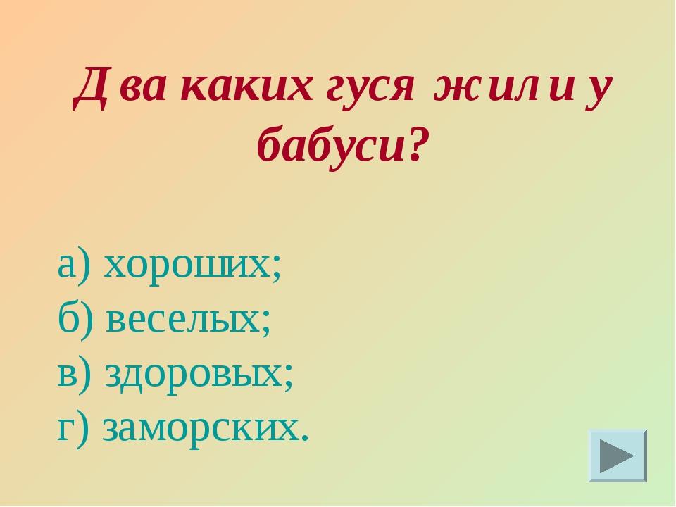 Два каких гуся жили у бабуси? а) хороших; б) веселых; в) здоровых; г) заморск...