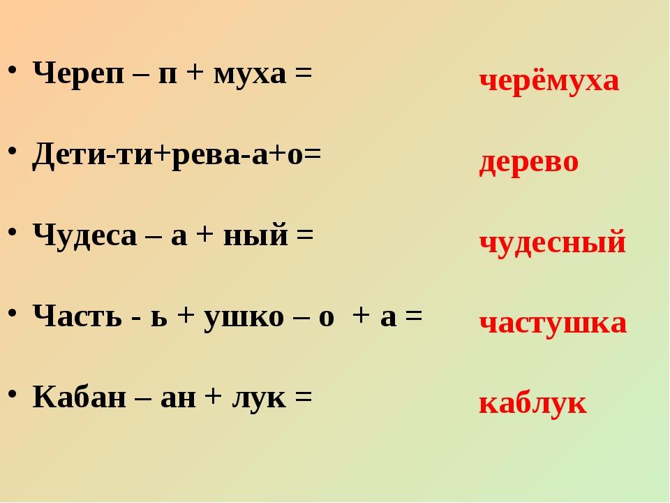Череп – п + муха = Дети-ти+рева-а+о= Чудеса – а + ный = Часть - ь + ушко – о...