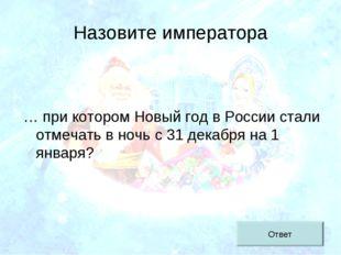 Назовите императора … при котором Новый год в России стали отмечать в ночь с