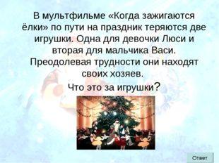 В мультфильме «Когда зажигаются ёлки» по пути на праздник теряются две игрушк