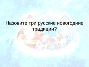 Назовите три русские новогодние традиции?