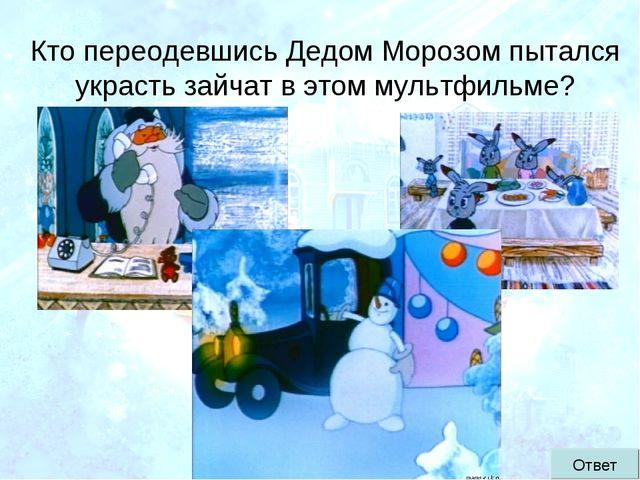 Кто переодевшись Дедом Морозом пытался украсть зайчат в этом мультфильме? Ответ