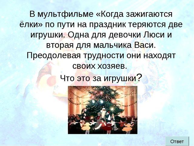 В мультфильме «Когда зажигаются ёлки» по пути на праздник теряются две игрушк...