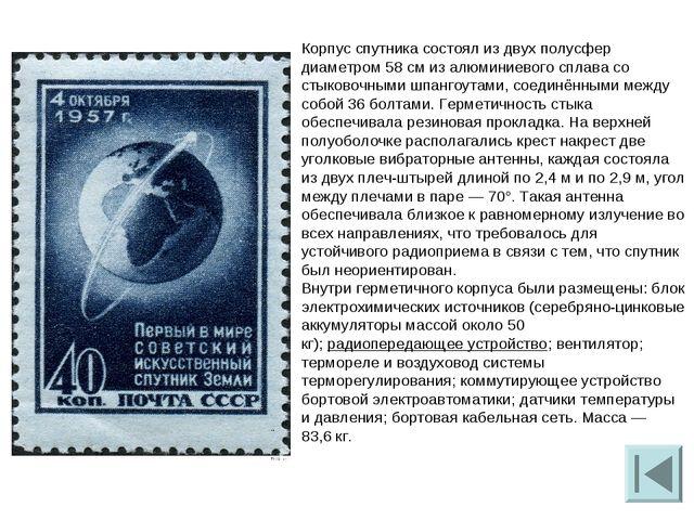 Корпус спутника состоял из двух полусфер диаметром 58см из алюминиевого спла...
