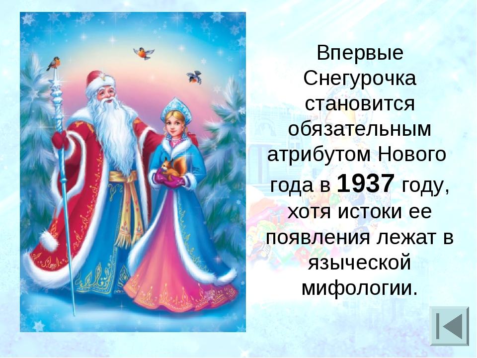 Впервые Снегурочка становится обязательным атрибутом Нового года в 1937 году,...