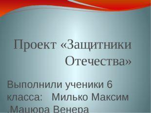 Проект «Защитники Отечества» Выполнили ученики 6 класса: Милько Максим ,Мацюр