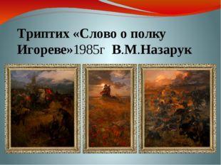 Триптих«Слово о полку Игореве»1985г В.М.Назарук
