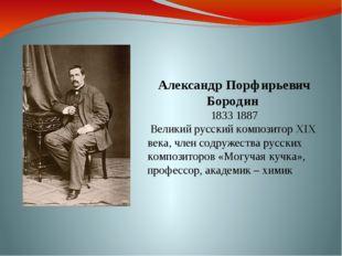 Александр Порфирьевич Бородин 1833 1887 Великий русский композитор XIX века,