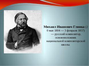 МихаилИвановичГлинка(20 мая 1804 — 3 февраля1857) — русский композитор, о