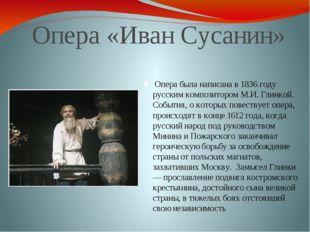 Опера «Иван Сусанин» Опера была написана в 1836 году русским композитором М.