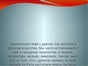 Героическая тема с давних пор звучала в русском искусстве. Мы часто встречаем