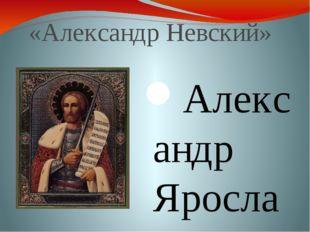 «АлександрНевский» Александр Ярославич Невский (1220 — 14 ноября 1263) Основ