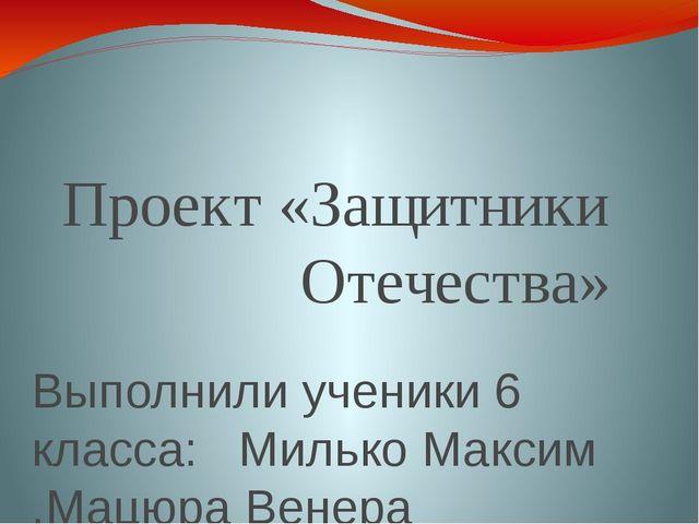Проект «Защитники Отечества» Выполнили ученики 6 класса: Милько Максим ,Мацюр...
