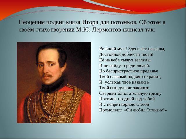 Неоценим подвиг князя Игоря для потомков. Об этом в своём стихотворении М.Ю....