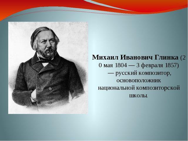 МихаилИвановичГлинка(20 мая 1804 — 3 февраля1857) — русский композитор, о...