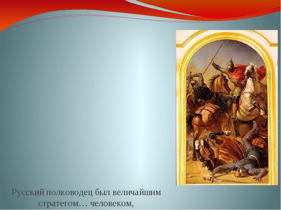 Русский полководец был величайшим стратегом… человеком, почувствовавшим не по...