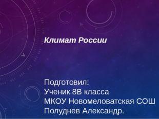 Климат России Подготовил: Ученик 8В класса МКОУ Новомеловатская СОШ Полуднев
