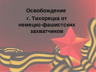 .  Освобождение г. Тихорецка от немецко-фашистских захватчиков