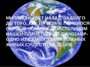 МИЛЛИОНЫ ЛЕТ НАЗАД, ЗАДОЛГО ДО ТОГО, КАК НА ЗЕМЛЕ ПОЯВИЛСЯ ПЕРВЫЙ ЧЕЛОВЕК, ВЛ