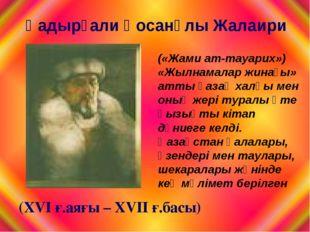 (ХVI ғ.аяғы – ХVIІ ғ.басы) («Жами ат-тауарих») «Жылнамалар жинағы» атты қазақ