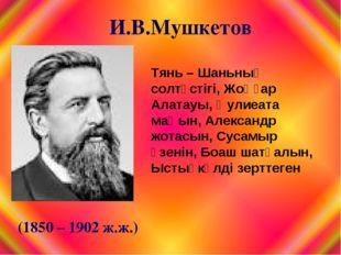 И.В.Мушкетов (1850 – 1902 ж.ж.) Тянь – Шаньның солтүстігі, Жоңғар Алатауы, Әу