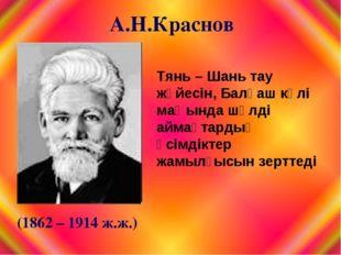 А.Н.Краснов (1862 – 1914 ж.ж.) Тянь – Шань тау жүйесін, Балқаш көлі маңында ш