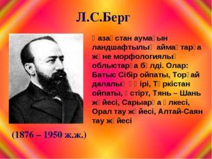 Л.С.Берг (1876 – 1950 ж.ж.) Қазақстан аумағын ландшафтылық аймақтарға және мо