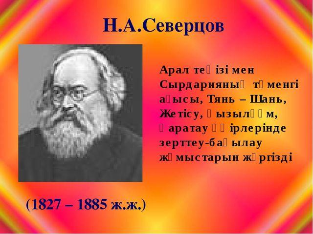 (1827 – 1885 ж.ж.) Арал теңізі мен Сырдарияның төменгі ағысы, Тянь – Шань, Же...