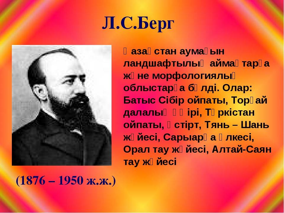 Л.С.Берг (1876 – 1950 ж.ж.) Қазақстан аумағын ландшафтылық аймақтарға және мо...