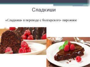 Сладкиши «Сладкиш» в переводе с болгарского- пирожное