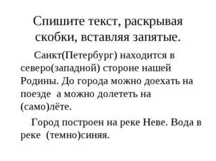 Спишите текст, раскрывая скобки, вставляя запятые. Санкт(Петербург) находится