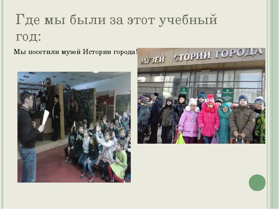 Где мы были за этот учебный год: Мы посетили музей Истории города!