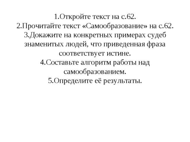 1.Откройте текст на с.62. 2.Прочитайте текст «Самообразование» на с.62. 3.Док...