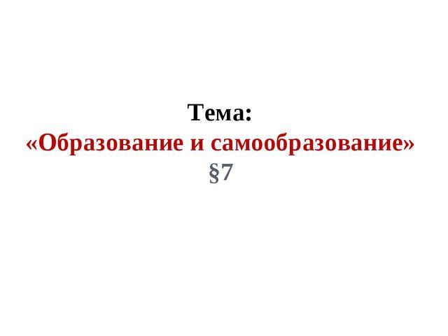 Тема: «Образование и самообразование» §7