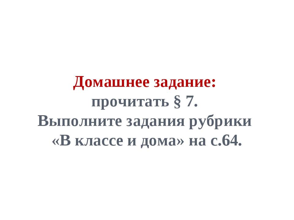 Домашнее задание: прочитать § 7. Выполните задания рубрики «В классе и дома»...