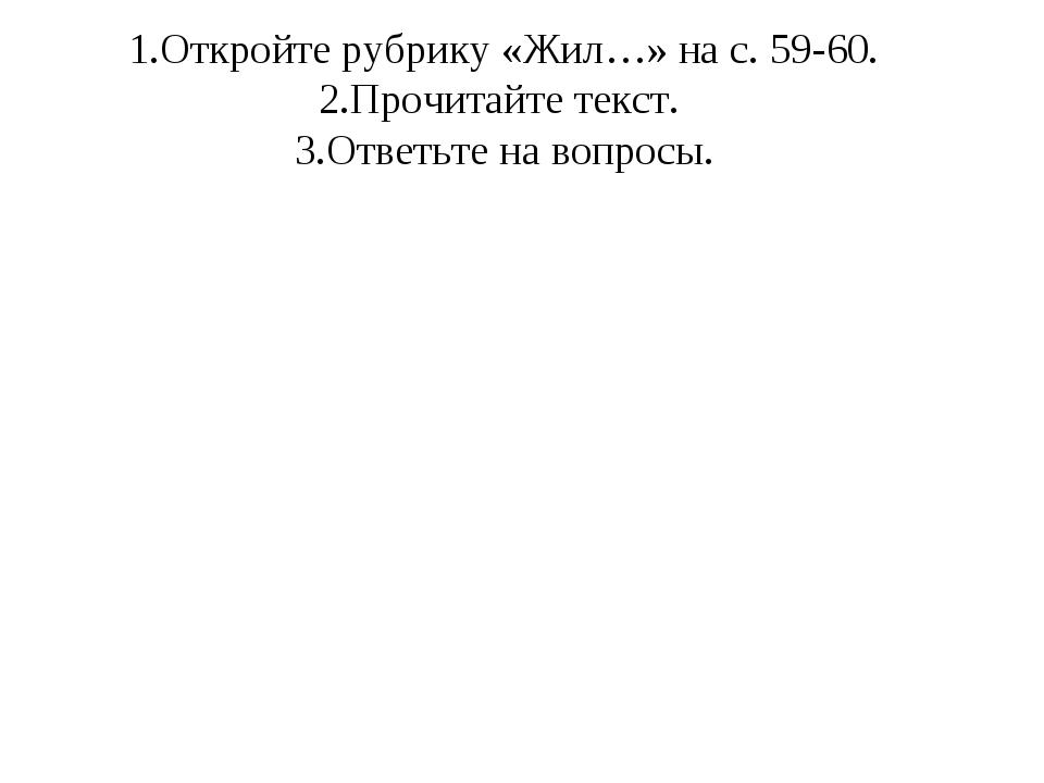 1.Откройте рубрику «Жил…» на с. 59-60. 2.Прочитайте текст. 3.Ответьте на вопр...