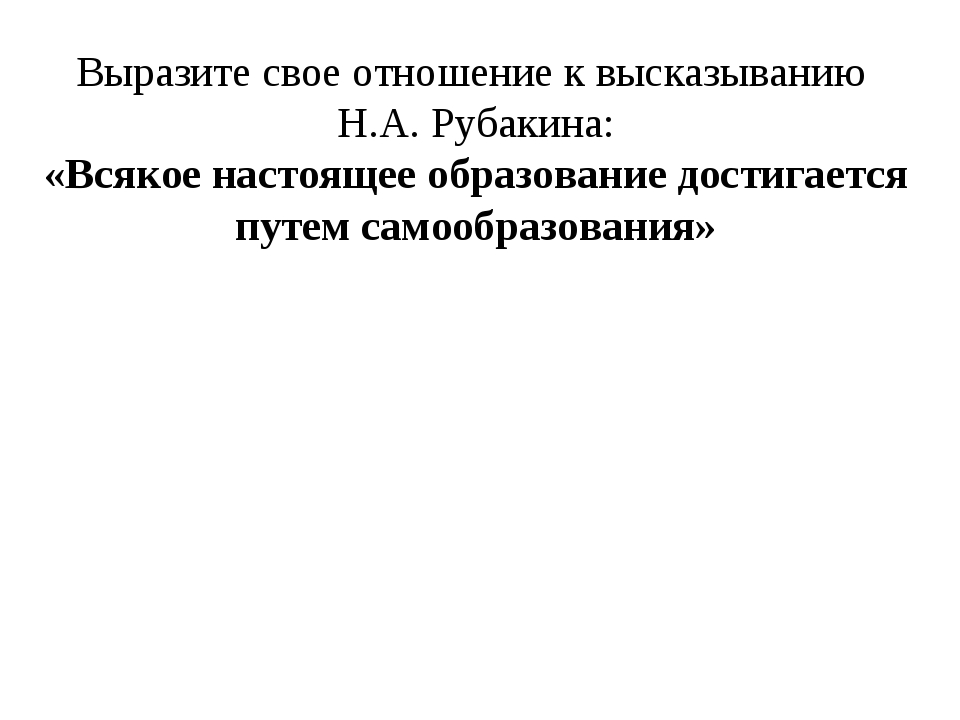 Выразите свое отношение к высказыванию Н.А. Рубакина: «Всякое настоящее образ...