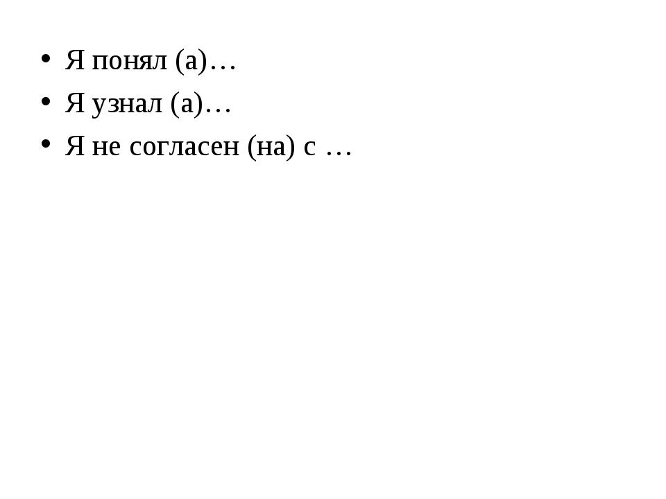Я понял (а)… Я узнал (а)… Я не согласен (на) с …