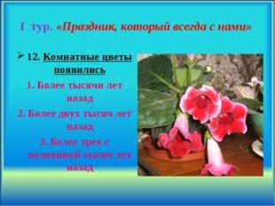 I тур. «Праздник, который всегда с нами» 12. Комнатные цветы появились Более